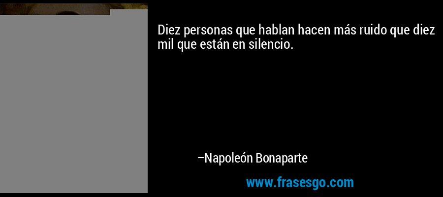 Diez personas que hablan hacen más ruido que diez mil que están en silencio. – Napoleón Bonaparte