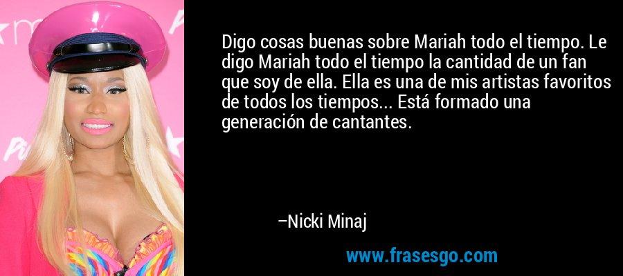 Digo cosas buenas sobre Mariah todo el tiempo. Le digo Mariah todo el tiempo la cantidad de un fan que soy de ella. Ella es una de mis artistas favoritos de todos los tiempos... Está formado una generación de cantantes. – Nicki Minaj