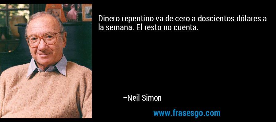 Dinero repentino va de cero a doscientos dólares a la semana. El resto no cuenta. – Neil Simon