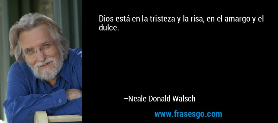 Dios está en la tristeza y la risa, en el amargo y el dulce. – Neale Donald Walsch