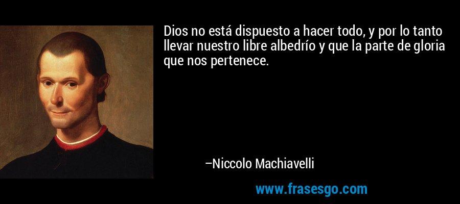 Dios no está dispuesto a hacer todo, y por lo tanto llevar nuestro libre albedrío y que la parte de gloria que nos pertenece. – Niccolo Machiavelli