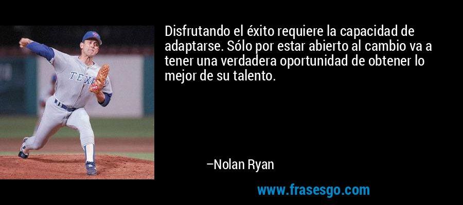 Disfrutando el éxito requiere la capacidad de adaptarse. Sólo por estar abierto al cambio va a tener una verdadera oportunidad de obtener lo mejor de su talento. – Nolan Ryan