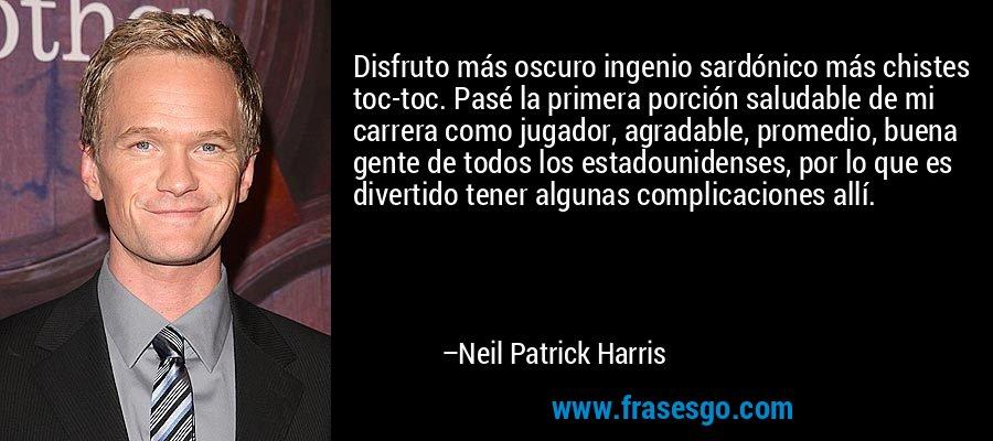 Disfruto más oscuro ingenio sardónico más chistes toc-toc. Pasé la primera porción saludable de mi carrera como jugador, agradable, promedio, buena gente de todos los estadounidenses, por lo que es divertido tener algunas complicaciones allí. – Neil Patrick Harris