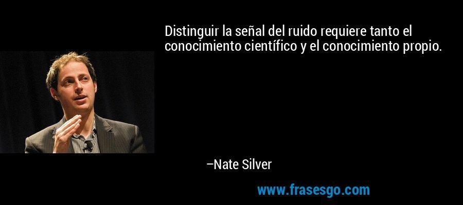 Distinguir la señal del ruido requiere tanto el conocimiento científico y el conocimiento propio. – Nate Silver