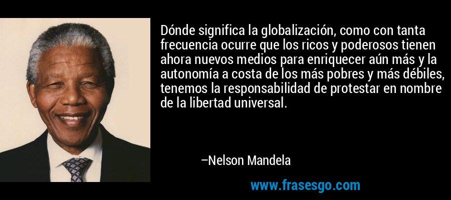 Dónde significa la globalización, como con tanta frecuencia ocurre que los ricos y poderosos tienen ahora nuevos medios para enriquecer aún más y la autonomía a costa de los más pobres y más débiles, tenemos la responsabilidad de protestar en nombre de la libertad universal. – Nelson Mandela