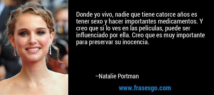 Donde yo vivo, nadie que tiene catorce años es tener sexo y hacer importantes medicamentos. Y creo que si lo ves en las películas, puede ser influenciado por ella. Creo que es muy importante para preservar su inocencia. – Natalie Portman