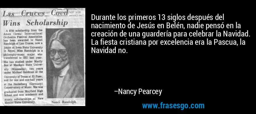 Durante los primeros 13 siglos después del nacimiento de Jesús en Belén, nadie pensó en la creación de una guardería para celebrar la Navidad. La fiesta cristiana por excelencia era la Pascua, la Navidad no. – Nancy Pearcey