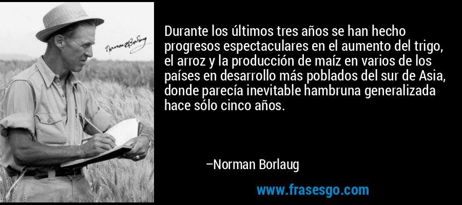 Durante los últimos tres años se han hecho progresos espectaculares en el aumento del trigo, el arroz y la producción de maíz en varios de los países en desarrollo más poblados del sur de Asia, donde parecía inevitable hambruna generalizada hace sólo cinco años. – Norman Borlaug