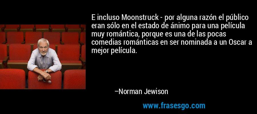 E incluso Moonstruck - por alguna razón el público eran sólo en el estado de ánimo para una película muy romántica, porque es una de las pocas comedias románticas en ser nominada a un Oscar a mejor película. – Norman Jewison