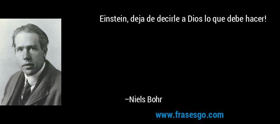 Einstein, deja de decirle a Dios lo que debe hacer! – Niels Bohr