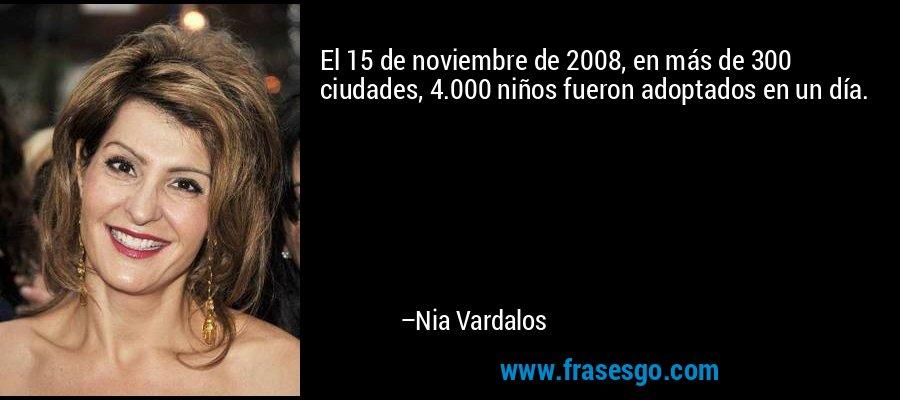 El 15 de noviembre de 2008, en más de 300 ciudades, 4.000 niños fueron adoptados en un día. – Nia Vardalos