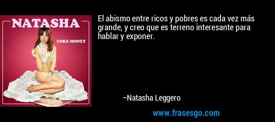 El abismo entre ricos y pobres es cada vez más grande, y creo que es terreno interesante para hablar y exponer. – Natasha Leggero