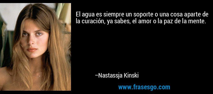 El agua es siempre un soporte o una cosa aparte de la curación, ya sabes, el amor o la paz de la mente. – Nastassja Kinski