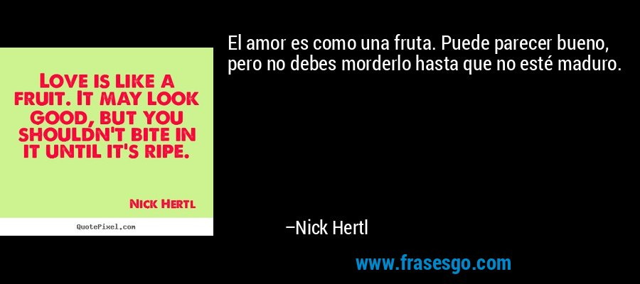 El amor es como una fruta. Puede parecer bueno, pero no debes morderlo hasta que no esté maduro. – Nick Hertl