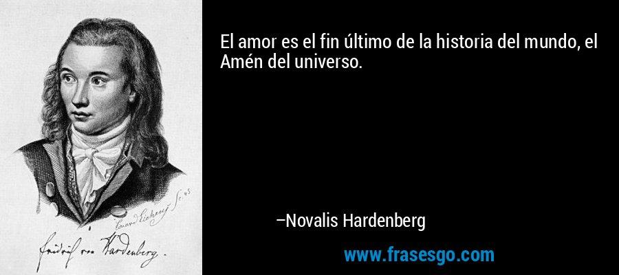 El amor es el fin último de la historia del mundo, el Amén del universo. – Novalis Hardenberg