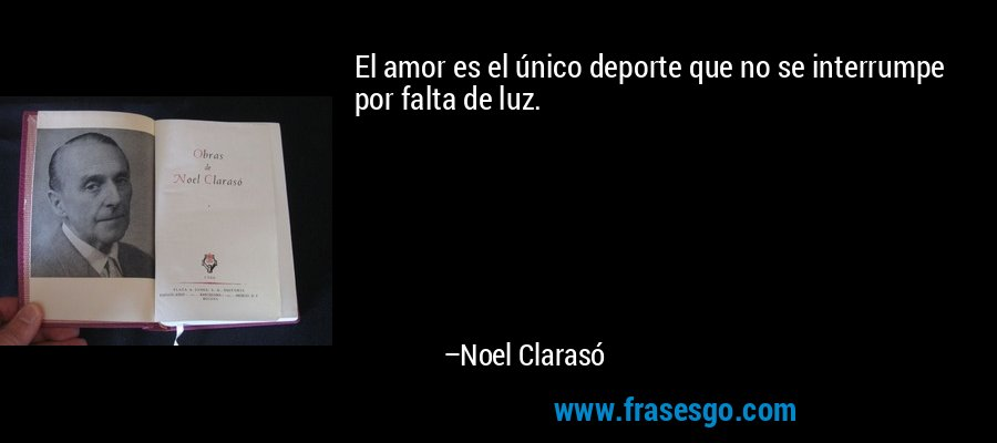 El amor es el único deporte que no se interrumpe por falta de luz. – Noel Clarasó