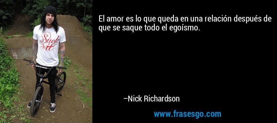 El amor es lo que queda en una relación después de que se saque todo el egoísmo. – Nick Richardson