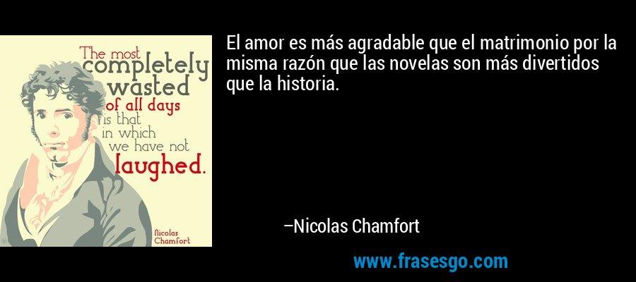 El amor es más agradable que el matrimonio por la misma razón que las novelas son más divertidos que la historia. – Nicolas Chamfort