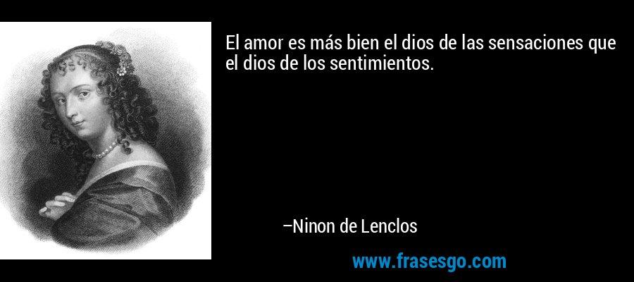 El amor es más bien el dios de las sensaciones que el dios de los sentimientos. – Ninon de Lenclos