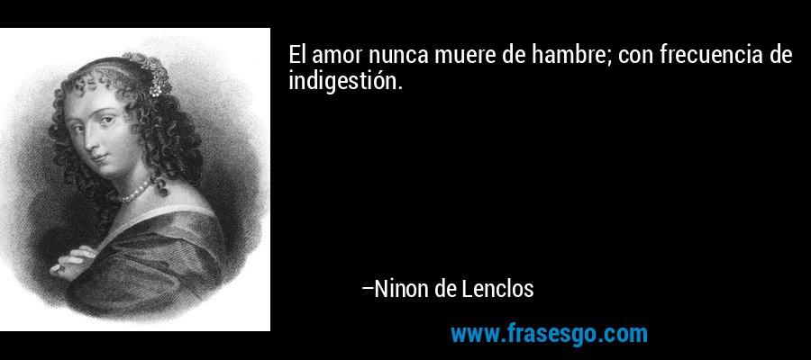 El amor nunca muere de hambre; con frecuencia de indigestión. – Ninon de Lenclos