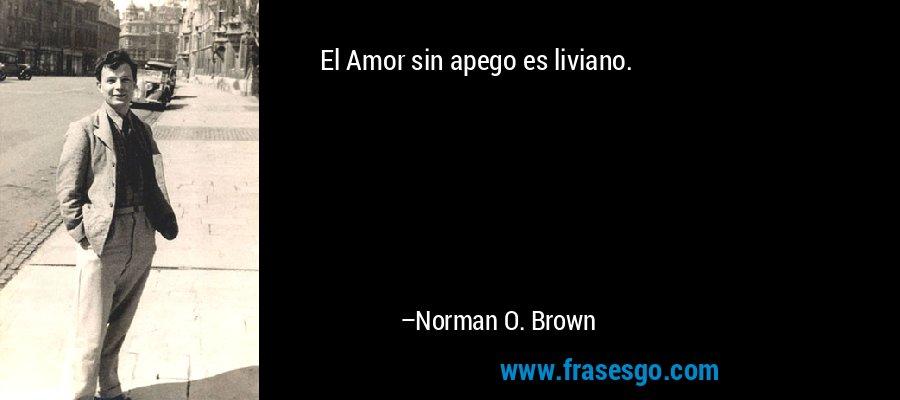 El Amor sin apego es liviano. – Norman O. Brown