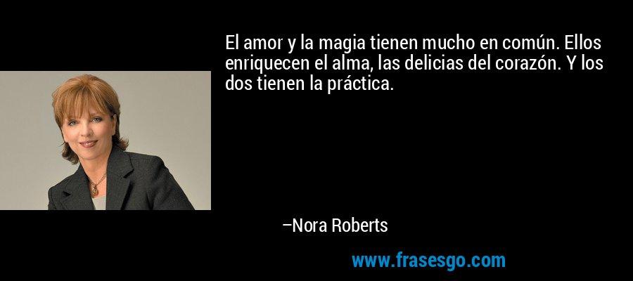 El amor y la magia tienen mucho en común. Ellos enriquecen el alma, las delicias del corazón. Y los dos tienen la práctica. – Nora Roberts