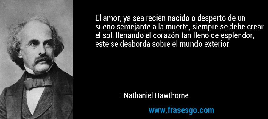 El amor, ya sea recién nacido o despertó de un sueño semejante a la muerte, siempre se debe crear el sol, llenando el corazón tan lleno de esplendor, este se desborda sobre el mundo exterior. – Nathaniel Hawthorne