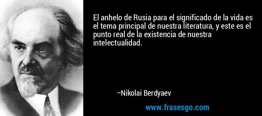 El anhelo de Rusia para el significado de la vida es el tema principal de nuestra literatura, y este es el punto real de la existencia de nuestra intelectualidad. – Nikolai Berdyaev