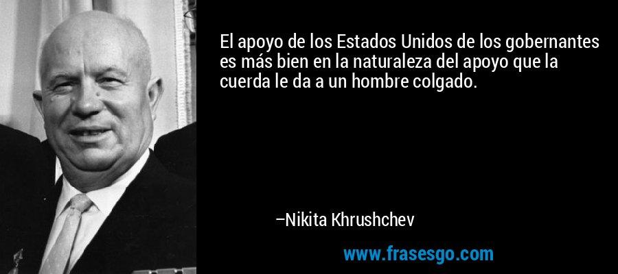El apoyo de los Estados Unidos de los gobernantes es más bien en la naturaleza del apoyo que la cuerda le da a un hombre colgado. – Nikita Khrushchev