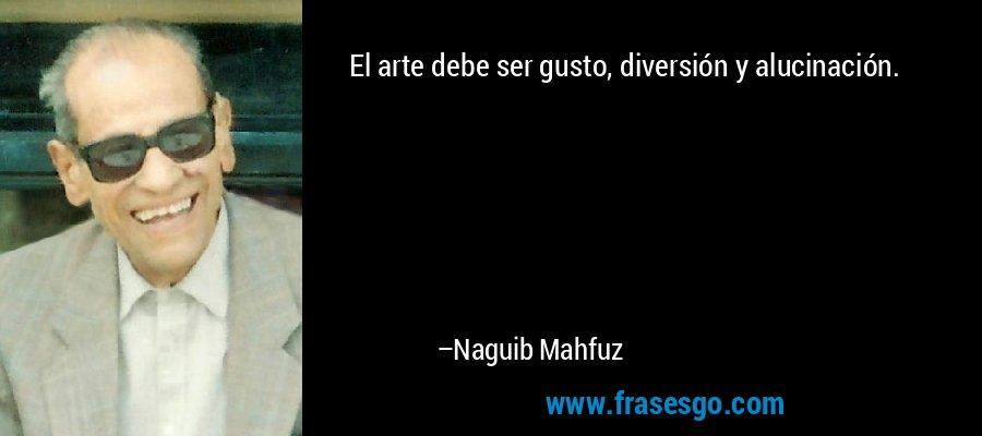 El arte debe ser gusto, diversión y alucinación. – Naguib Mahfuz