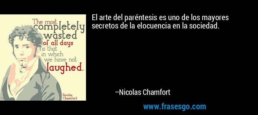 El arte del paréntesis es uno de los mayores secretos de la elocuencia en la sociedad. – Nicolas Chamfort