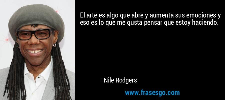 El arte es algo que abre y aumenta sus emociones y eso es lo que me gusta pensar que estoy haciendo. – Nile Rodgers