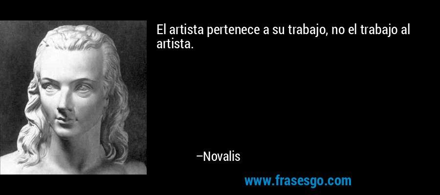 El artista pertenece a su trabajo, no el trabajo al artista. – Novalis