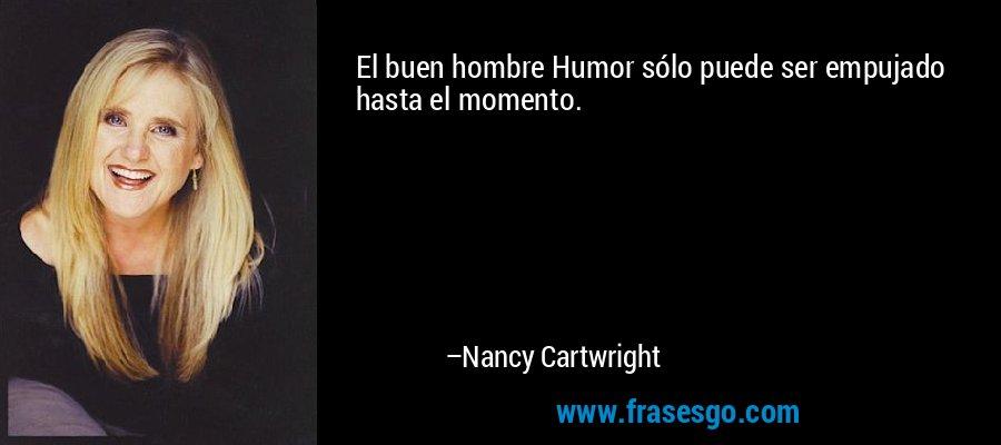 El buen hombre Humor sólo puede ser empujado hasta el momento. – Nancy Cartwright