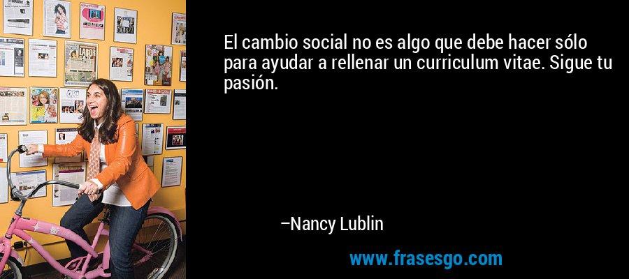 El cambio social no es algo que debe hacer sólo para ayudar a rellenar un curriculum vitae. Sigue tu pasión. – Nancy Lublin