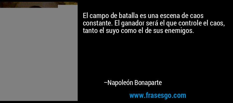 El campo de batalla es una escena de caos constante. El ganador será el que controle el caos, tanto el suyo como el de sus enemigos. – Napoleón Bonaparte