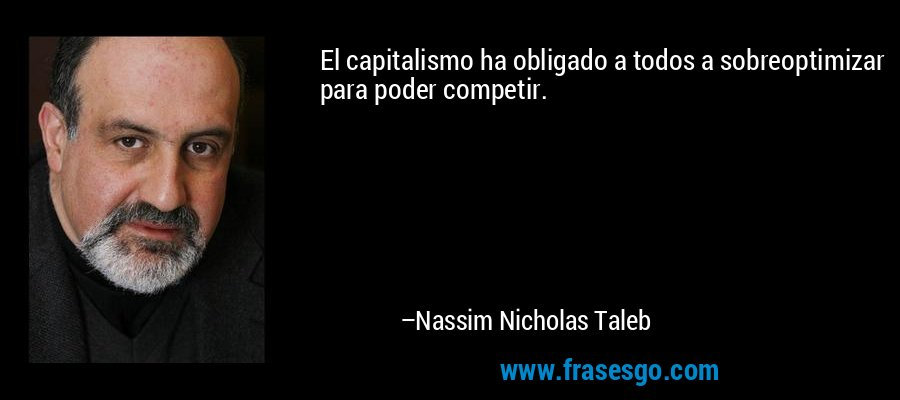 El capitalismo ha obligado a todos a sobreoptimizar para poder competir. – Nassim Nicholas Taleb