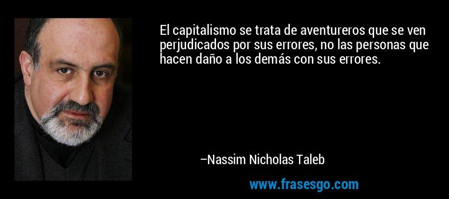 El capitalismo se trata de aventureros que se ven perjudicados por sus errores, no las personas que hacen daño a los demás con sus errores. – Nassim Nicholas Taleb