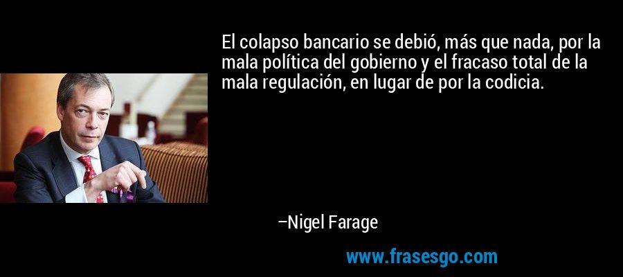 El colapso bancario se debió, más que nada, por la mala política del gobierno y el fracaso total de la mala regulación, en lugar de por la codicia. – Nigel Farage