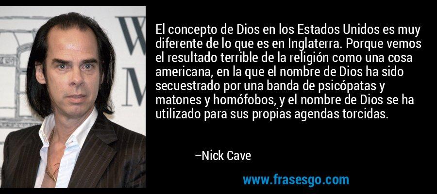 El concepto de Dios en los Estados Unidos es muy diferente de lo que es en Inglaterra. Porque vemos el resultado terrible de la religión como una cosa americana, en la que el nombre de Dios ha sido secuestrado por una banda de psicópatas y matones y homófobos, y el nombre de Dios se ha utilizado para sus propias agendas torcidas. – Nick Cave