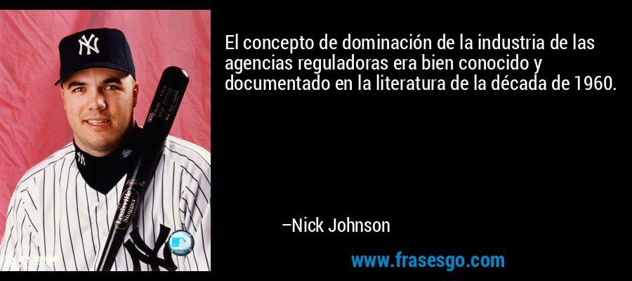El concepto de dominación de la industria de las agencias reguladoras era bien conocido y documentado en la literatura de la década de 1960. – Nick Johnson