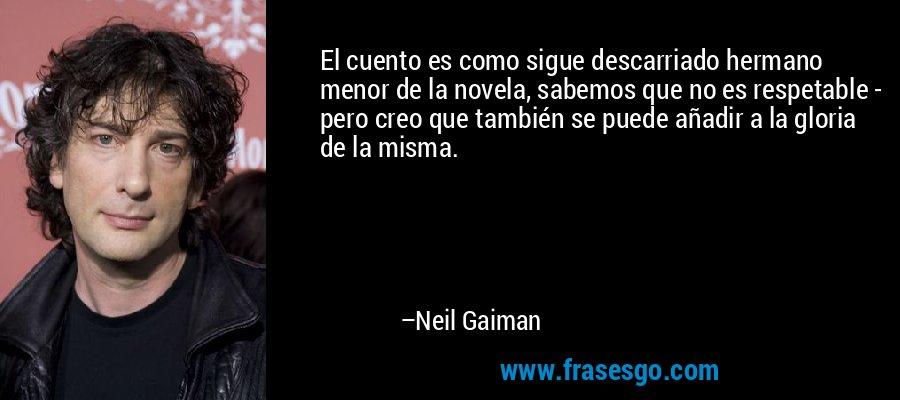 El cuento es como sigue descarriado hermano menor de la novela, sabemos que no es respetable - pero creo que también se puede añadir a la gloria de la misma. – Neil Gaiman