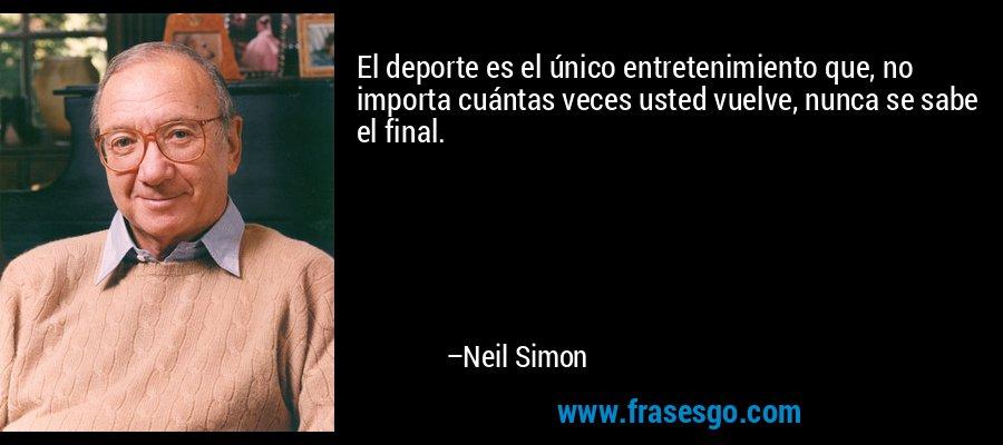 El deporte es el único entretenimiento que, no importa cuántas veces usted vuelve, nunca se sabe el final. – Neil Simon