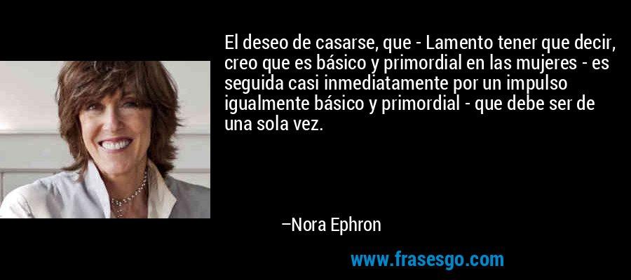 El deseo de casarse, que - Lamento tener que decir, creo que es básico y primordial en las mujeres - es seguida casi inmediatamente por un impulso igualmente básico y primordial - que debe ser de una sola vez. – Nora Ephron