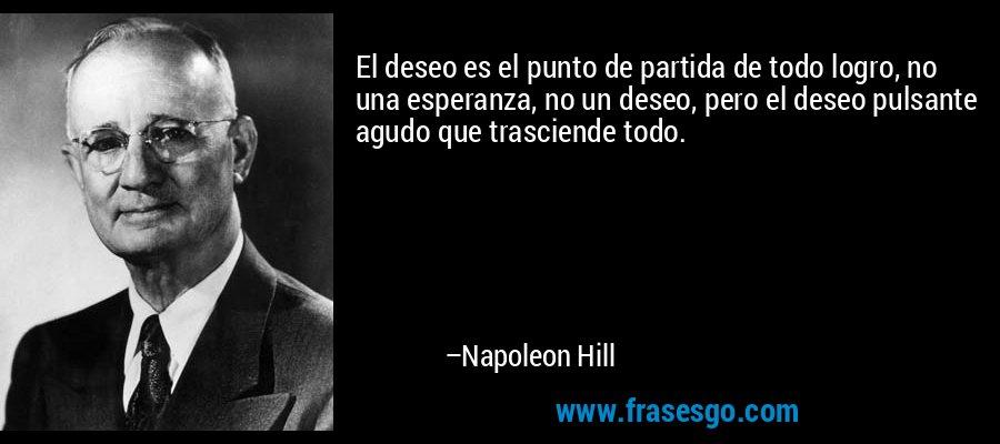El deseo es el punto de partida de todo logro, no una esperanza, no un deseo, pero el deseo pulsante agudo que trasciende todo. – Napoleon Hill