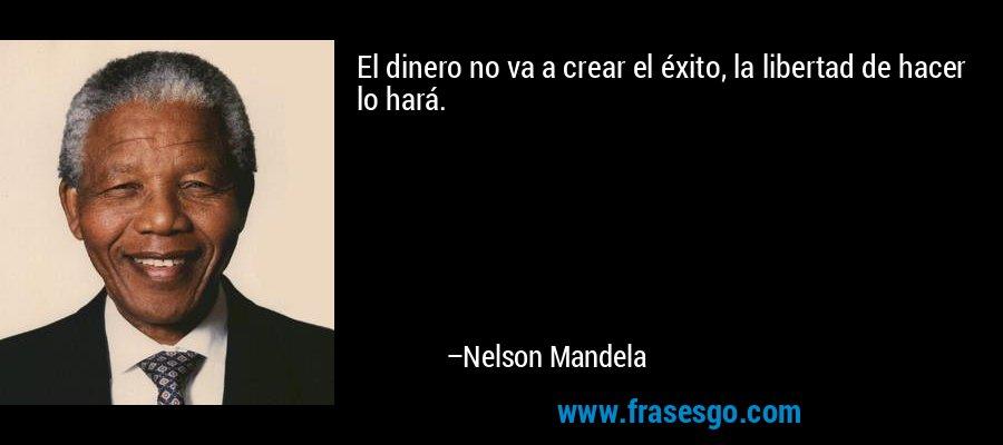 El dinero no va a crear el éxito, la libertad de hacer lo hará. – Nelson Mandela