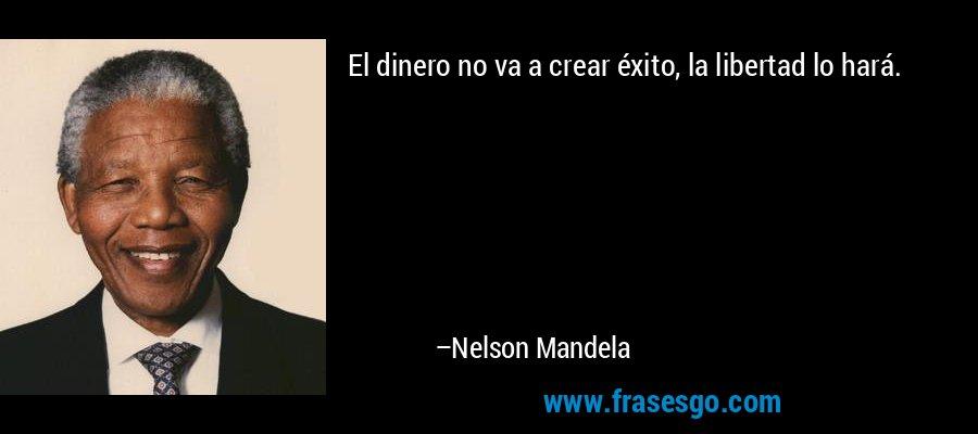 El dinero no va a crear éxito, la libertad lo hará. – Nelson Mandela