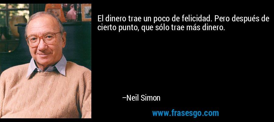 El dinero trae un poco de felicidad. Pero después de cierto punto, que sólo trae más dinero. – Neil Simon