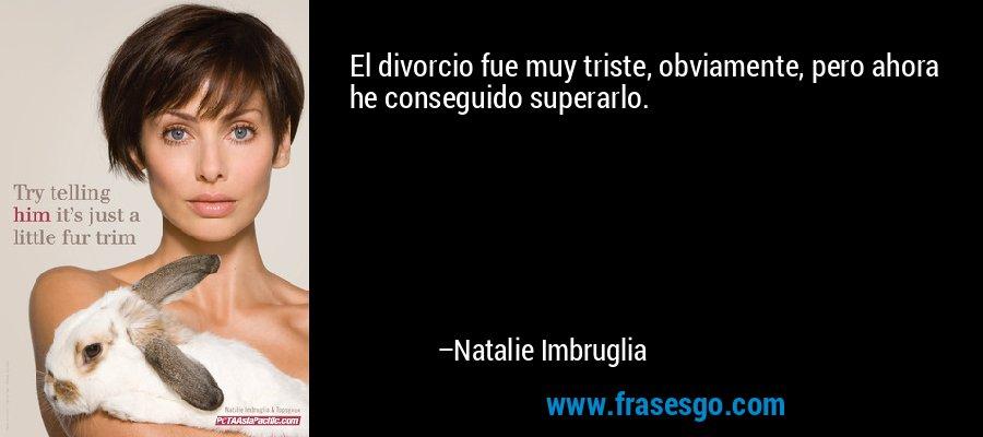 El divorcio fue muy triste, obviamente, pero ahora he conseguido superarlo. – Natalie Imbruglia