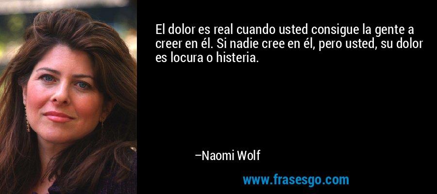 El dolor es real cuando usted consigue la gente a creer en él. Si nadie cree en él, pero usted, su dolor es locura o histeria. – Naomi Wolf